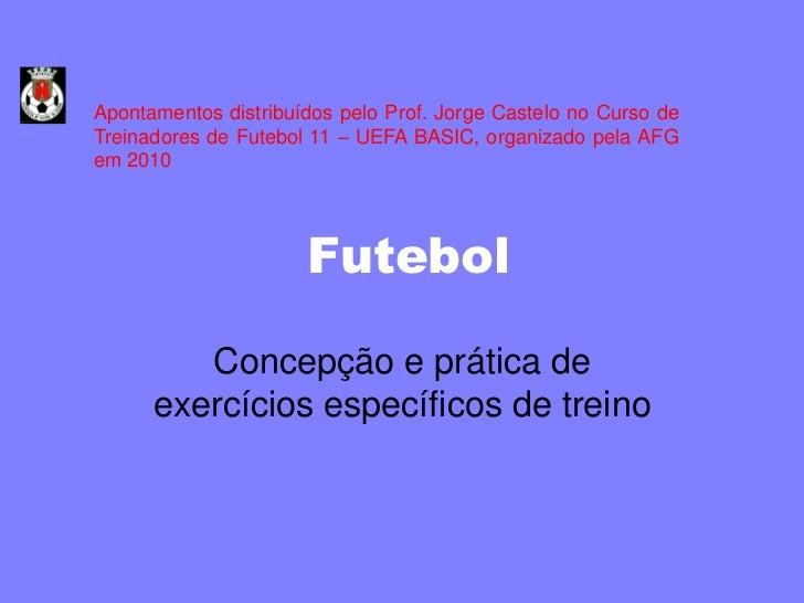 Apontamentos distribuídos pelo Prof. Jorge Castelo no Curso deTreinadores de Futebol 11 – UEFA BASIC, organizado pela AFGe...