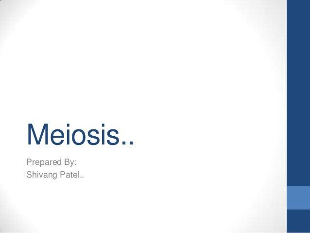 Meiosis.. Prepared By: Shivang Patel..