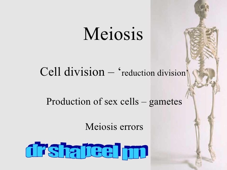 Meiosis Cell division – ' reduction division' Production of sex cells – gametes Meiosis errors dr shabeel pn
