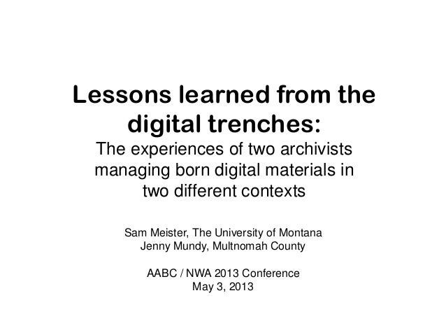 Lessons learned from thedigital trenches:The experiences of two archivistsmanaging born digital materials intwo different ...