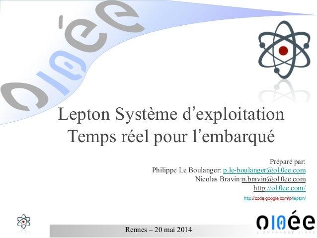Rennes – 20 mai 2014 Lepton Système d'exploitation Temps réel pour l'embarqué Préparé par: Philippe Le Boulanger: p.le-bou...