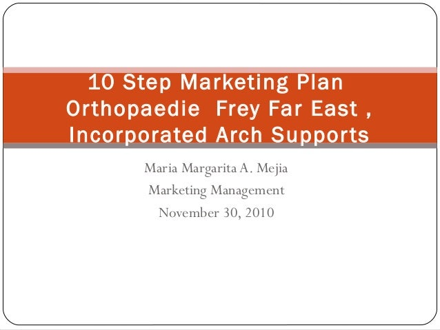 Maria Margarita A. Mejia Marketing Management November 30, 2010 10 Step Marketing Plan Orthopaedie Frey Far East , Incorpo...