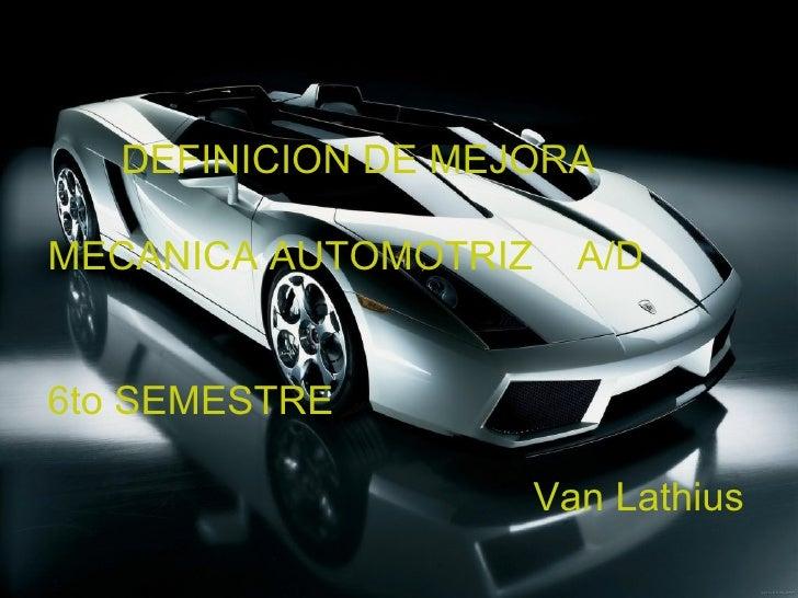 <ul><li>DEFINICION DE MEJORA </li></ul><ul><li>MECANICA AUTOMOTRIZ  A/D </li></ul><ul><li>6to SEMESTRE </li></ul><ul><li>V...