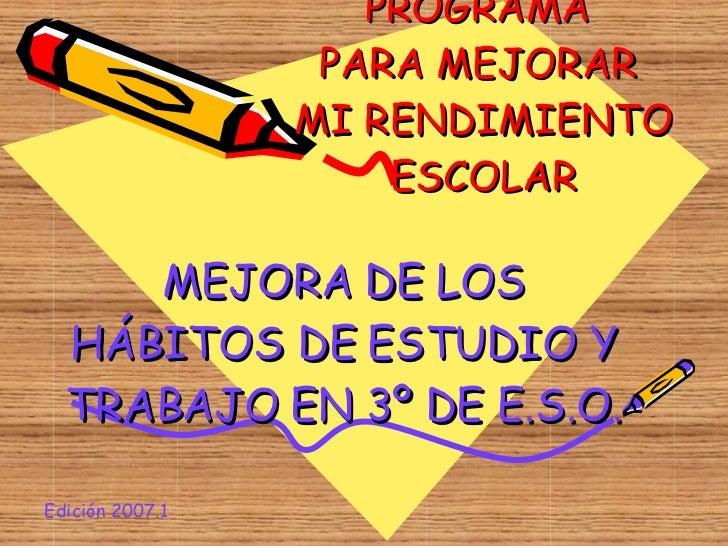 PROGRAMA  PARA MEJORAR  MI RENDIMIENTO ESCOLAR MEJORA DE LOS HÁBITOS DE ESTUDIO Y TRABAJO EN 3º DE E.S.O. Edición 2007.1