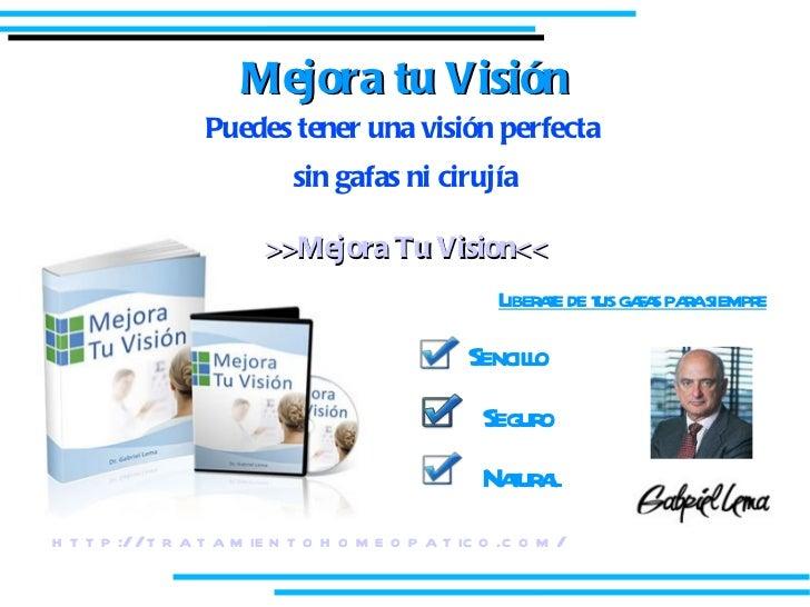 Mejora tu Visión <ul><li>Puedes tener una visión perfecta  </li></ul><ul><li>sin gafas ni cirujía </li></ul><ul><li>>>Mejo...