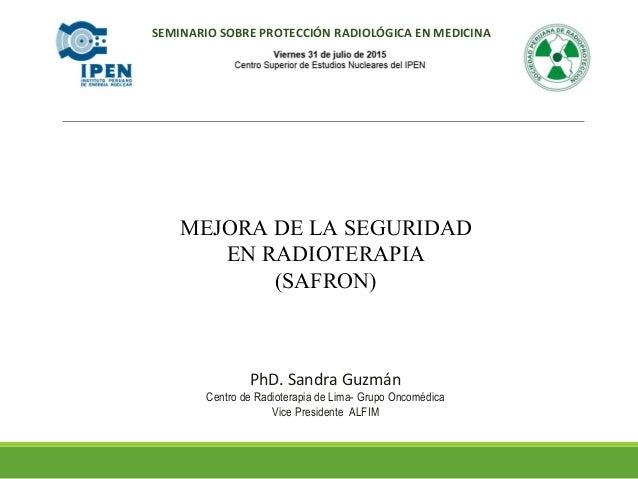 MEJORA DE LA SEGURIDAD EN RADIOTERAPIA (SAFRON) PhD. Sandra Guzmán Centro de Radioterapia de Lima- Grupo Oncomédica Vice P...