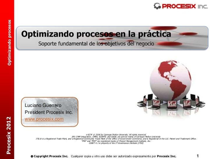 Optimizando procesos                         Luciano Guerrero                         President Procesix Inc.Procesix 2012...