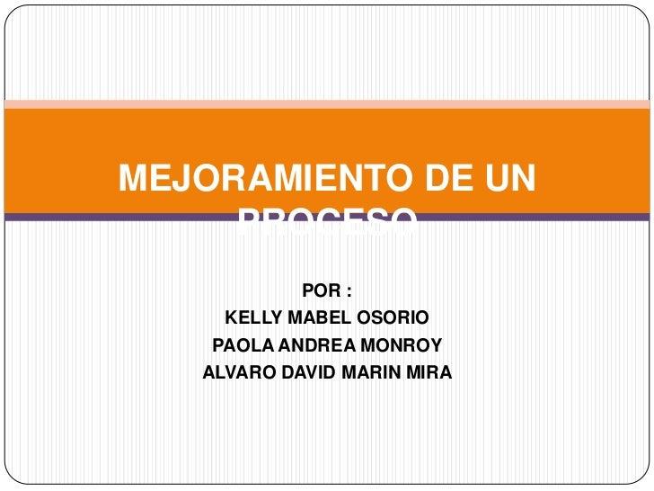 MEJORAMIENTO DE UN     PROCESO            POR :     KELLY MABEL OSORIO    PAOLA ANDREA MONROY   ALVARO DAVID MARIN MIRA