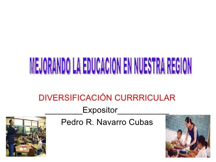 DIVERSIFICACIÓN CURRRICULAR ________Expositor___________ Pedro R. Navarro Cubas MEJORANDO LA EDUCACION EN NUESTRA REGION