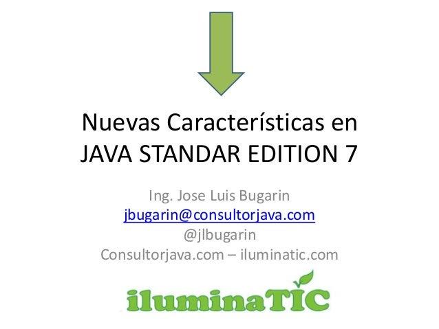 Nuevas Características en JAVA STANDAR EDITION 7 Ing. Jose Luis Bugarin jbugarin@consultorjava.com @jlbugarin Consultorjav...