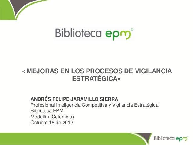 « MEJORAS EN LOS PROCESOS DE VIGILANCIA             ESTRATÉGICA»  ANDRÉS FELIPE JARAMILLO SIERRA  Profesional Inteligencia...