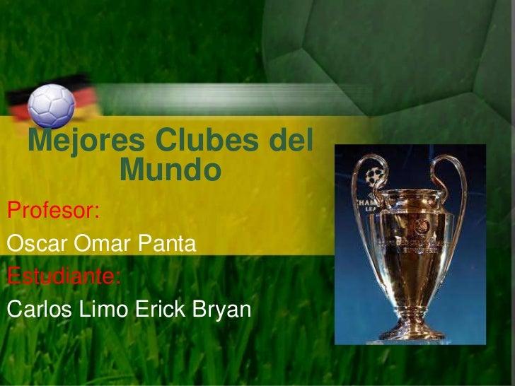 Mejores Clubes del      MundoProfesor:Oscar Omar PantaEstudiante:Carlos Limo Erick Bryan