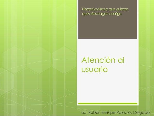 Atención al usuario Lic. Rubén Enrique Palacios Delgado Hacedaotrosloquequieran queotroshagancontigo