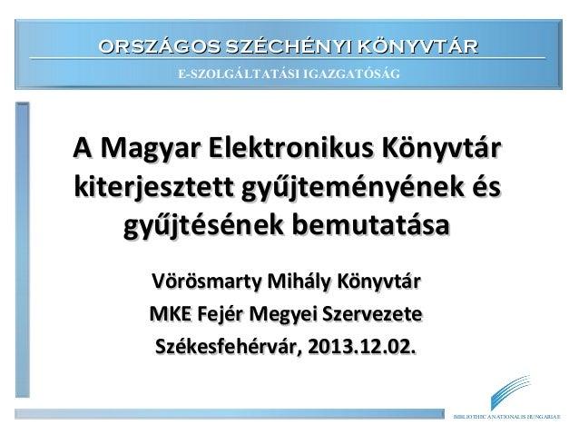 ORSZÁGOS SZÉCHÉNYI KÖNYVTÁR E-SZOLGÁLTATÁSI IGAZGATÓSÁG  A Magyar Elektronikus Könyvtár kiterjesztett gyűjteményének és gy...