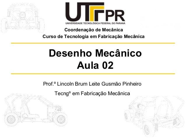 Coordenação de Mecânica Curso de Tecnologia em Fabricação Mecânica  Desenho Mecânico Aula 02 Prof.º Lincoln Brum Leite Gus...