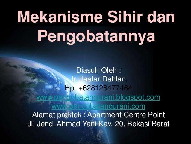Mekanisme Sihir dan  Pengobatannya                Diasuh Oleh :              Ir. Jaafar Dahlan             Hp. +6281284774...