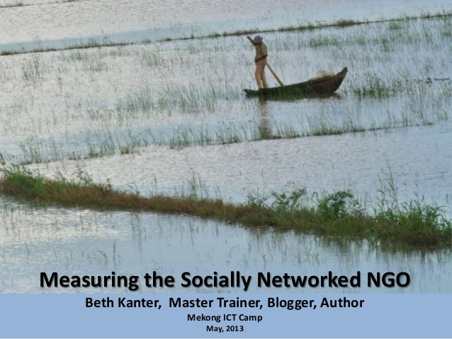 Measuring the Socially Networked NGOBeth Kanter, Master Trainer, Blogger, AuthorMekong ICT CampMay, 2013
