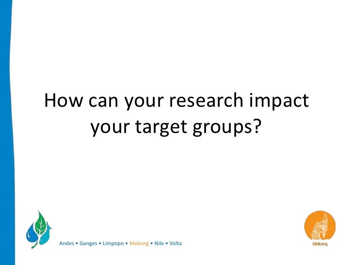 How can your research impact    your target groups? Andes • Ganges • Limpopo • Mekong • Nile • Volta