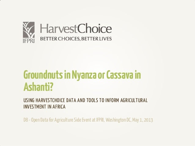 GroundnutsinNyanzaorCassavainAshanti?USING HARVESTCHOICE DATA AND TOOLS TO INFORM AGRICULTURALINVESTMENT IN AFRICAD8- Open...