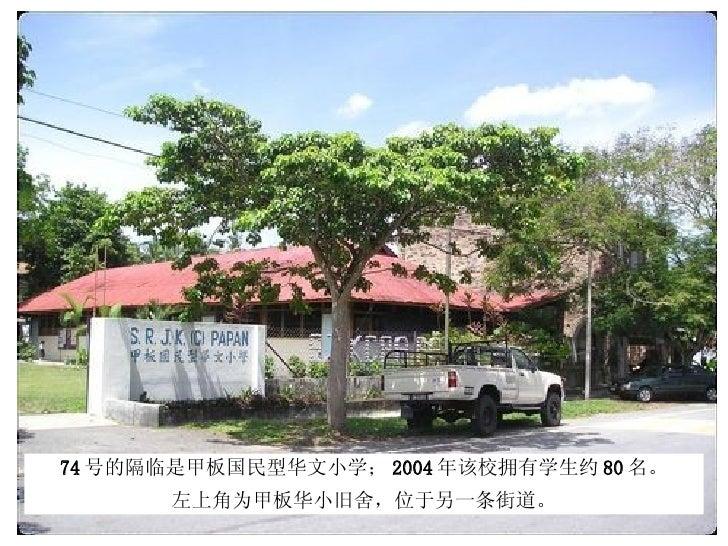 74 号的隔临是甲板国民型华文小学; 2004 年该校拥有学生约 80 名。 左上角为甲板华小旧舍,位于另一条街道。