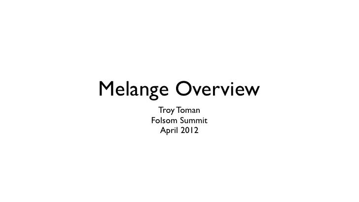 Melange Overview       Troy Toman     Folsom Summit       April 2012