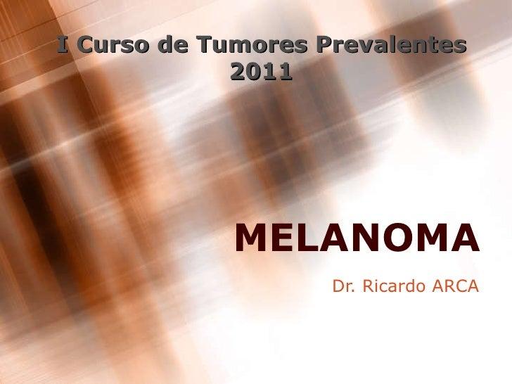 MELANOMA Dr. Ricardo ARCA I Curso de Tumores Prevalentes 2011