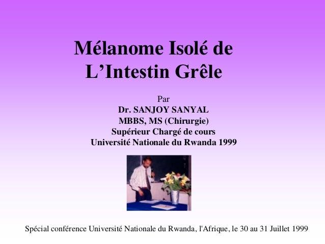 Mélanome Isolé de L'Intestin Grêle Par Dr. SANJOY SANYAL MBBS, MS (Chirurgie) Supérieur Chargé de cours Université Nationa...