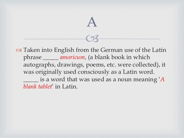   Taken into English from the German use of the Latin phrase _____ amoricum, (a blank book in which autographs, drawings...