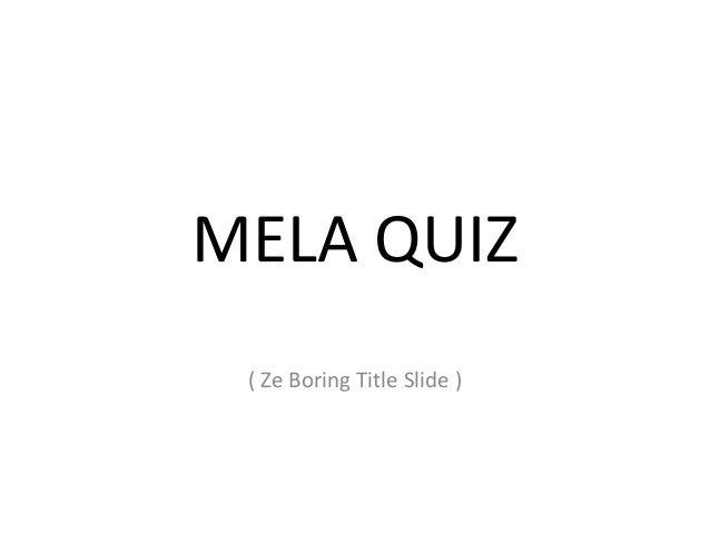 MELA QUIZ ( Ze Boring Title Slide )