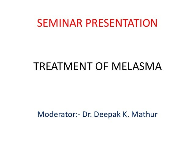 SEMINAR PRESENTATION  TREATMENT OF MELASMA  Moderator:- Dr. Deepak K. Mathur
