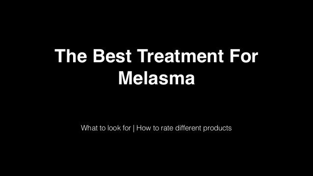 The Best Treatment For Melasma What to look for | How to rate different products