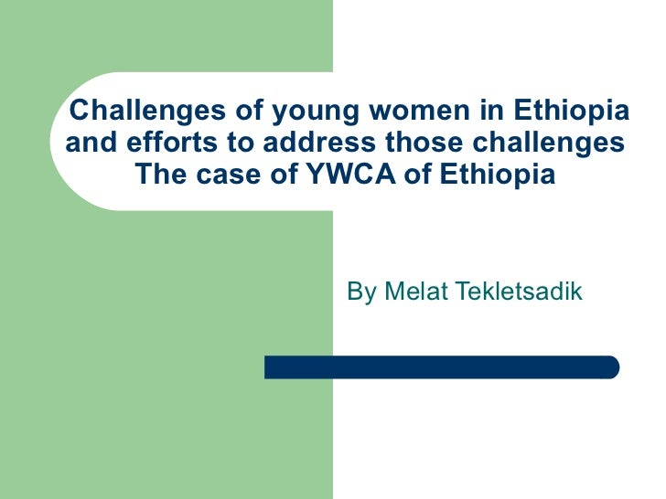 Challenges of young women in Ethiopia and efforts to address those challenges  The case of YWCA of Ethiopia  By Melat Tekl...
