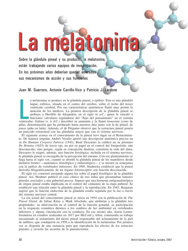 La melatonina Sobre la glándula pineal y su producto, la melatonina, están trabajando varios equipos de investigación. En ...