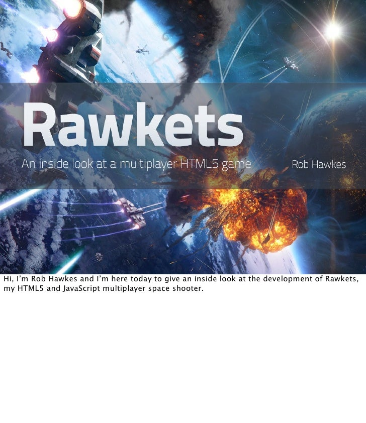 Hi, I'm Rob Hawkes and I'm here today to give an inside look at the development of Rawkets,my HTML5 and JavaScript multipl...
