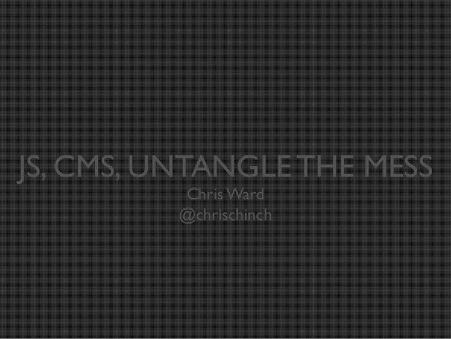 JS, CMS, UNTANGLE THE MESS Chris Ward @chrischinch