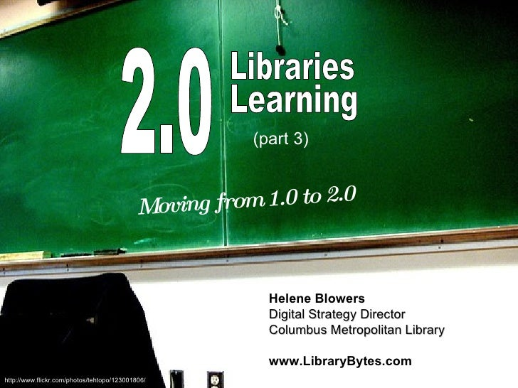 2.0 Libraries Learning Moving from 1.0 to 2.0 Helene Blowers Digital Strategy Director Columbus Metropolitan Library www.L...