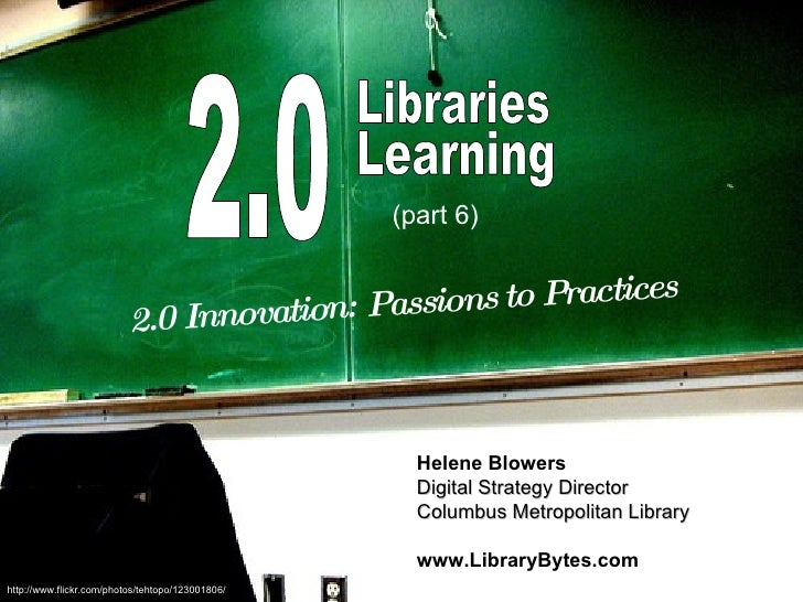 2.0 Libraries Learning 2.0 Innovation: Passions to Practices Helene Blowers Digital Strategy Director Columbus Metropolita...