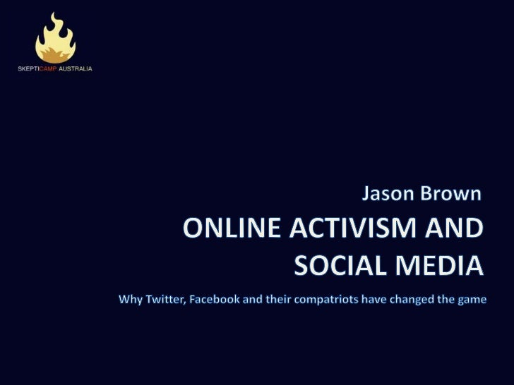 Jason Brown<br />ONLINE ACTIVISM AND SOCIAL MEDIA<br />Why Twitter, Facebook and their compatriots have changed the game <...