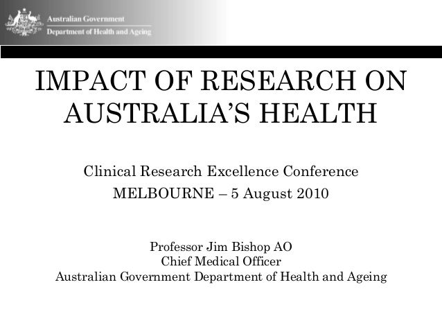 IMPACT OF RESEARCH ON AUSTRALIA'S HEALTH Clinical Research Excellence Conference MELBOURNE – 5 August 2010 Professor Jim B...