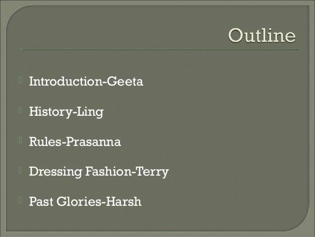  Introduction-Geeta  History-Ling  Rules-Prasanna  Dressing Fashion-Terry  Past Glories-Harsh