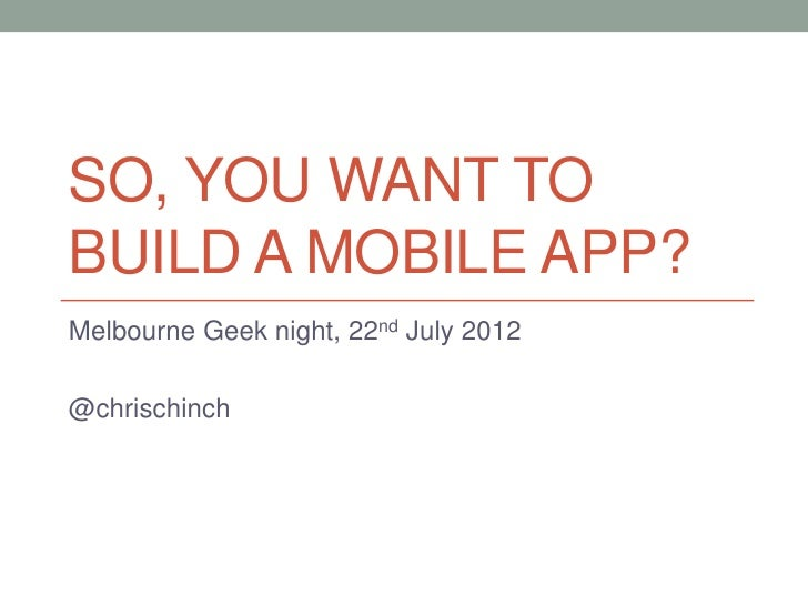 SO, YOU WANT TOBUILD A MOBILE APP?Melbourne Geek night, 22nd July 2012@chrischinch