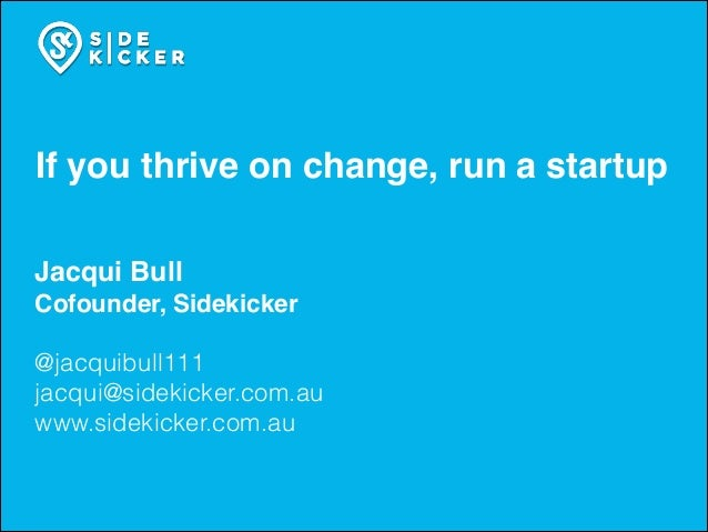 If you thrive on change, run a startup Jacqui Bull! Cofounder, Sidekicker! ! @jacquibull111 jacqui@sidekicker.com.au www.s...