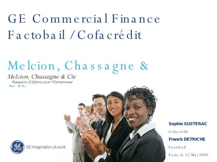 GE Commercial Finance Melcion, Chassagne & Cie Sophie SUSTERAC Cofacrédit Franck DETRICHE Factobail Paris, le 15 Mai 2009 ...