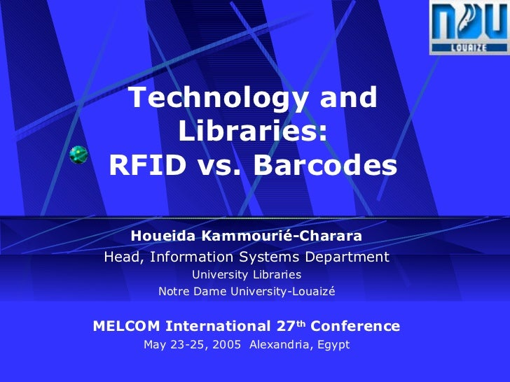 Technology and Libraries: RFID vs. Barcodes Houeida Kammourié-Charara Head, Information Systems Department University Libr...