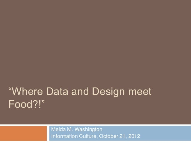 """Where Data and Design meetFood?!""        Melda M. Washington        Information Culture, October 21, 2012"