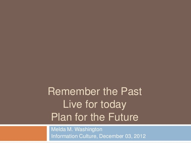 Remember the Past  Live for todayPlan for the FutureMelda M. WashingtonInformation Culture, December 03, 2012