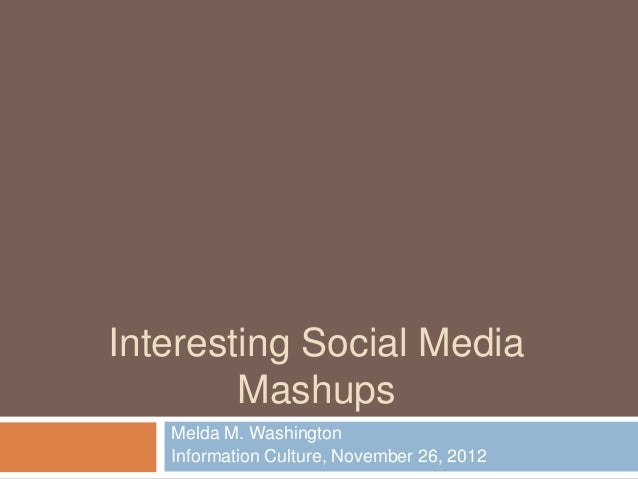 Interesting Social Media        Mashups   Melda M. Washington   Information Culture, November 26, 2012