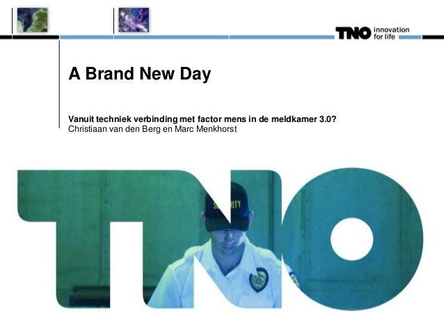 A Brand New Day Vanuit techniek verbinding met factor mens in de meldkamer 3.0? Christiaan van den Berg en Marc Menkhorst