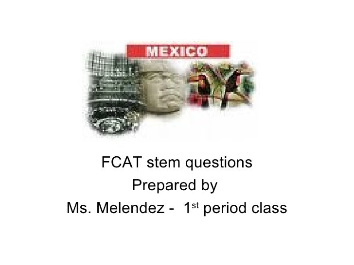 FCAT stem questions Prepared by  Ms. Melendez -  1 st  period class