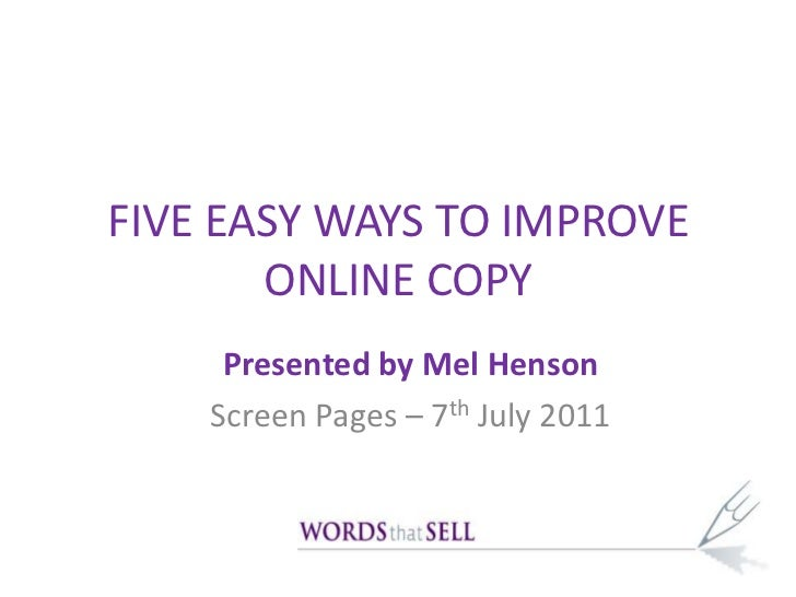 FIVE EASY WAYS TO IMPROVE ONLINE COPY<br />Presented by Mel Henson<br />Screen Pages – 7th July 2011<br />